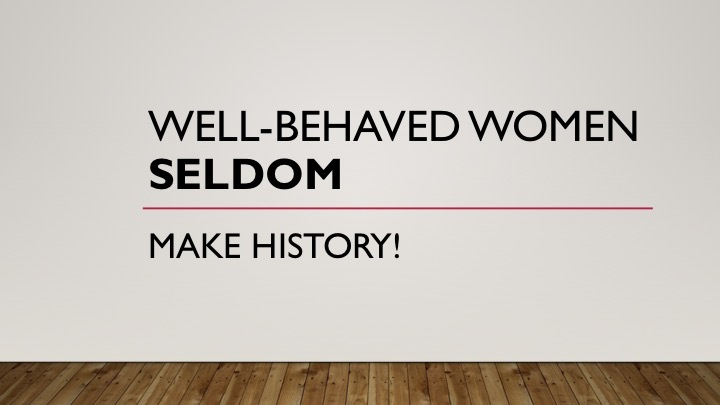 Well-Behaved Women Seldom Make History!
